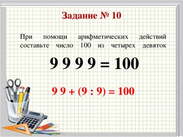 Задание № 10 При помощи арифметических действий составьте число 100 из четырех девяток   9 9 9 9 = 100 9 9 + (9 : 9) = 100