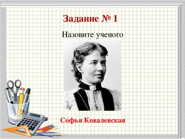 Задание № 1  Назовите ученого Софья Ковалевская
