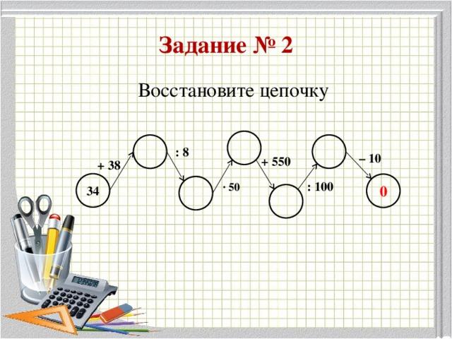 Задание № 2 Восстановите цепочку : 8 – 10 + 550 + 38 34 : 100 ∙ 50 0