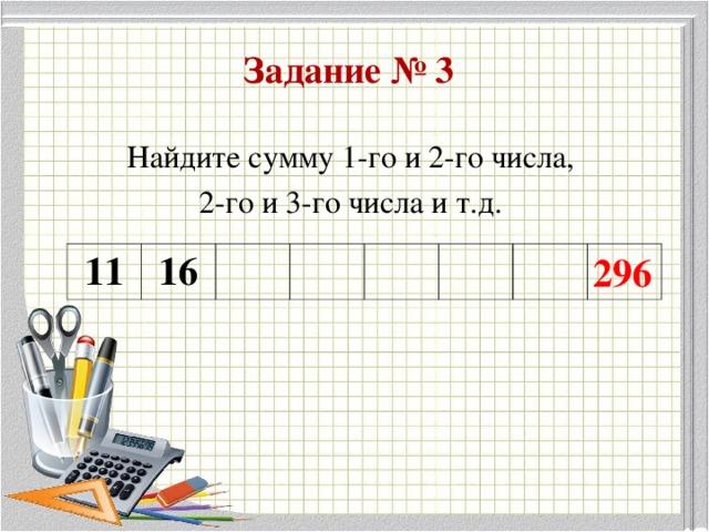 Задание № 3 Найдите сумму 1-го и 2-го числа, 2-го и 3-го числа и т.д. 296 11 16