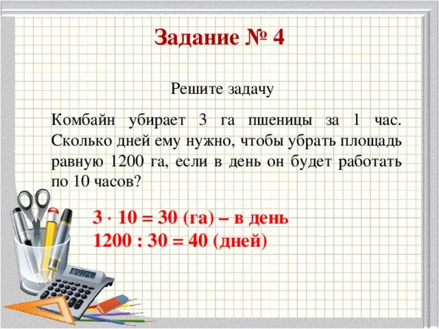 Задание № 4 Решите задачу Комбайн убирает 3 га пшеницы за 1 час. Сколько дней ему нужно, чтобы убрать площадь равную 1200 га, если в день он будет работать по 10 часов? 3  10 = 30 (га) – в день 1200 : 30 = 40 (дней)