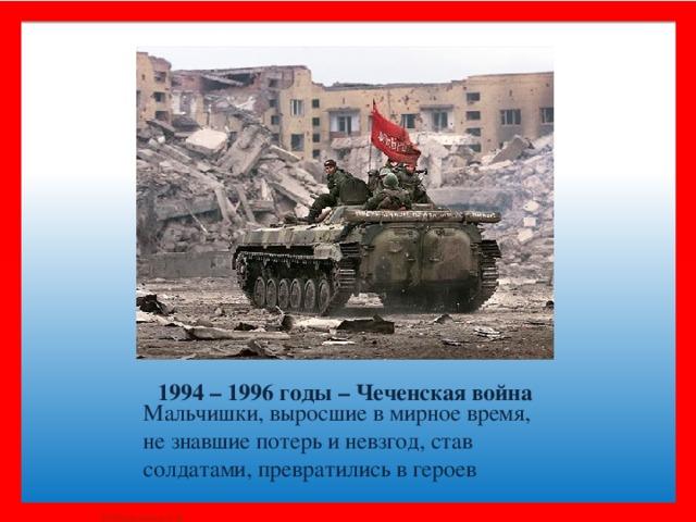 1994 – 1996 годы – Чеченская война Мальчишки, выросшие в мирное время, не знавшие потерь и невзгод, став солдатами, превратились в героев