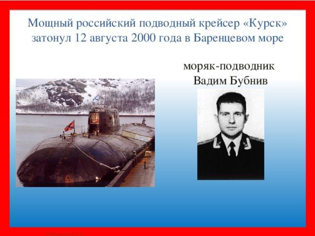 моряк-подводник Вадим Бубнив Мощный российский подводный крейсер «Курск» затонул 12 августа 2000 года в Баренцевом море
