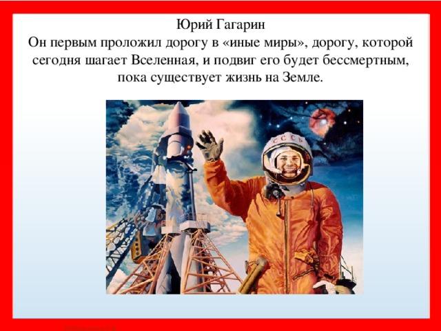 Юрий Гагарин  Он первым проложил дорогу в «иные миры», дорогу, которой сегодня шагает Вселенная, и подвиг его будет бессмертным, пока существует жизнь на Земле.