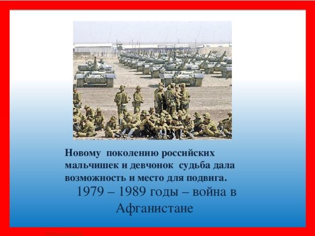 Новому поколению российских мальчишек и девчонок судьба дала возможность и место для подвига. 1979 – 1989 годы – война в Афганистане