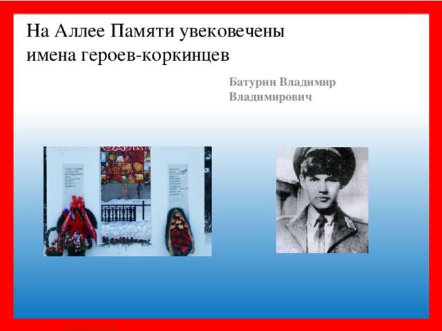 На Аллее Памяти увековечены  имена героев-коркинцев Батурин Владимир Владимирович