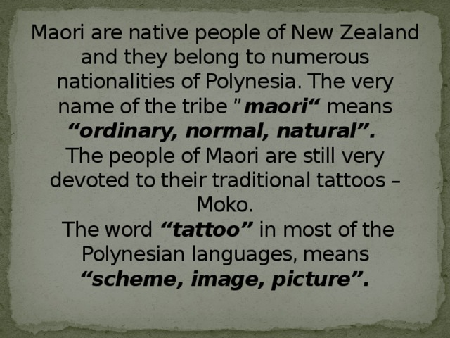 """Maori are native people of New Zealand and they belong to numerous nationalities of Polynesia. The very name of the tribe """" maori"""" means """"ordinary, normal, natural"""".   The people of Maori are still very devoted to their traditional tattoos – Moko.  The word """"tattoo"""" in most of the Polynesian languages, means """"scheme, image, picture""""."""