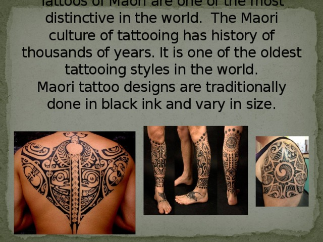 Tattoos of Maori are one of the most distinctive in the world. The Maori culture of tattooing has history of thousands of years. It is one of the oldest tattooing styles in the world.  Maori tattoo designs are traditionally done in black ink and vary in size.
