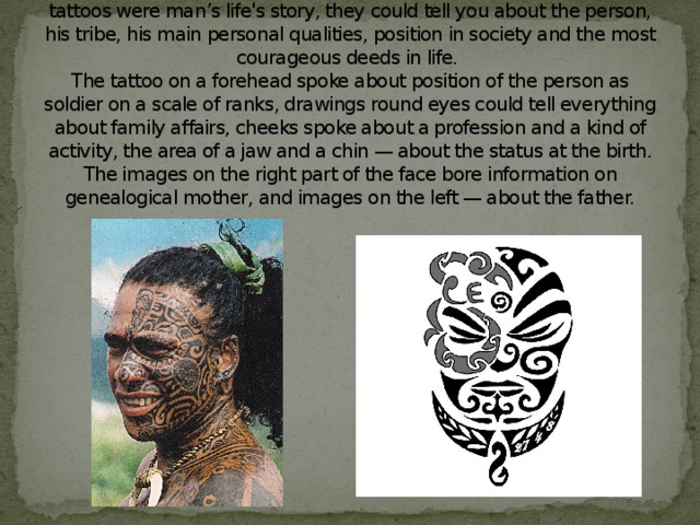 In ancient Polynesia the tattoo was not just a decoration. These tattoos were man's life's story, they could tell you about the person, his tribe, his main personal qualities, position in society and the most courageous deeds in life.  The tattoo on a forehead spoke about position of the person as soldier on a scale of ranks, drawings round eyes could tell everything about family affairs, cheeks spoke about a profession and a kind of activity, the area of a jaw and a chin — about the status at the birth. The images on the right part of the face bore information on genealogical mother, and images on the left — about the father.