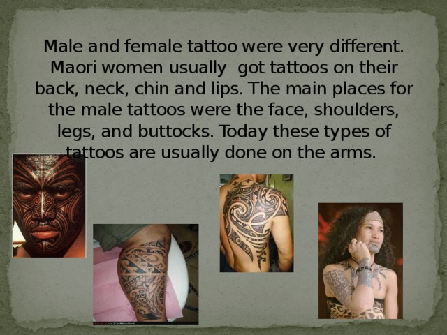 Male and female tattoo were very different. Maori women usually got tattoos on their back, neck, chin and lips. The main places for the male tattoos were the face, shoulders, legs, and buttocks. Today these types of tattoos are usually done on the arms.