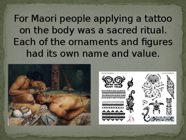 For Maori people applying a tattoo on the body was a sacred ritual. Each of the ornaments and figures had its own name and value.