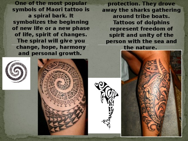 One of the most popular symbols of Maori tattoo is a spiral bark. It symbolizes the beginning of new life or a new phase of life, spirit of changes. The spiral will give you change, hope, harmony and personal growth. A dolphin is a symbol of protection. They drove away the sharks gathering around tribe boats. Tattoos of dolphins represent freedom of spirit and unity of the person with the sea and the nature.