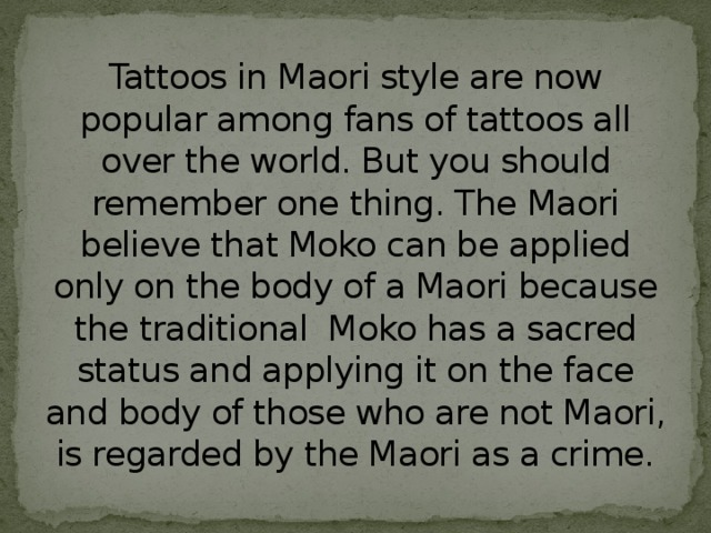 Tattoos in Maori style are now popular among fans of tattoos all over the world. But you should remember one thing. The Maori believe that Moko can be applied only on the body of a Maori because the traditional Moko has a sacred status and applying it on the face and body of those who are not Maori, is regarded by the Maori as a crime.