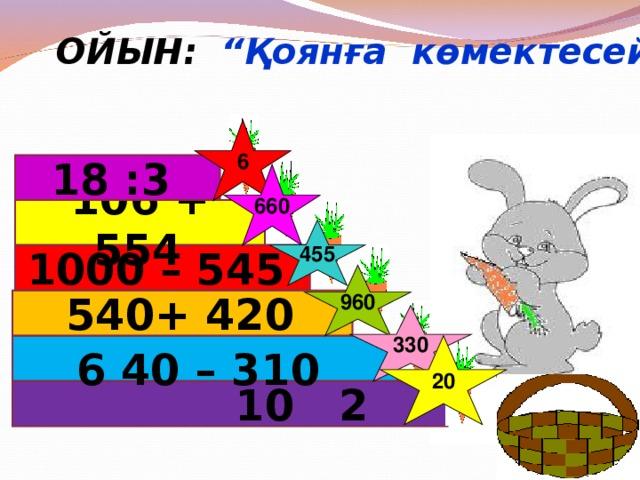 """ОЙЫН: """"Қоянға көмектесейік!"""" 6 18 :3  660 106 + 554  455 1000 – 545  960 540+ 420  330 20  640 – 310   10 2"""