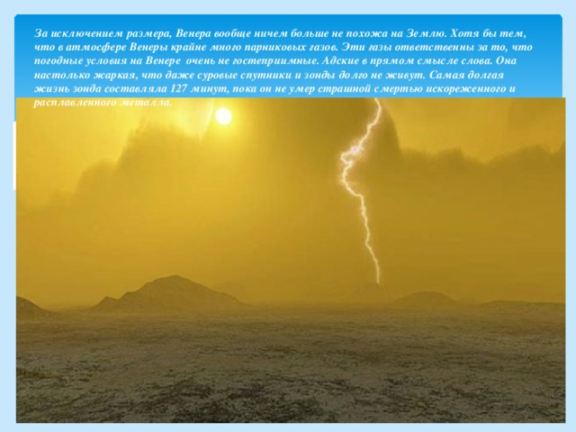 За исключением размера, Венера вообще ничем больше не похожа на Землю. Хотя бы тем, что в атмосфере Венеры крайне много парниковых газов. Эти газы ответственны за то, что погодные условия на Венере очень не гостеприимные. Адские в прямом смысле слова. Она настолько жаркая, что даже суровые спутники и зонды долго не живут.  Самая долгая жизнь зонда составляла 127 минут, пока он не умер страшной смертью искореженного и расплавленного металла.