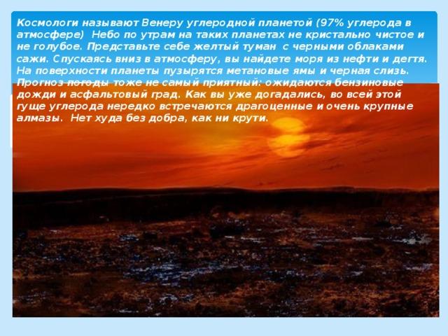 Космологи называют Венеру углеродной планетой (97% углерода в атмосфере) Небо по утрам на таких планетах не кристально чистое и не голубое. Представьте себе желтый туман с черными облаками сажи. Спускаясь вниз в атмосферу, вы найдете моря из нефти и дегтя. На поверхности планеты пузырятся метановые ямы и черная слизь. Прогноз погоды тоже не самый приятный: ожидаются бензиновые дожди и асфальтовый град. Как вы уже догадались, во всей этой гуще углерода нередко встречаются драгоценные и очень крупные алмазы. Нет худа без добра, как ни крути.