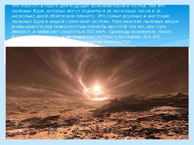 Что плохого в Марсе для будущих колонизаторов и гостей, так это пылевые бури, которые могут подняться за несколько часов и за несколько дней обойти всю планету. Это самые крупные и жестокие пыльные бури в нашей солнечной системе. Марсианские пылевые вихри возвышаются над поверхностью планеты высотой так же, как гора Эверест, и набирают скорость в 300 км/ч. Однажды возникнув, такая буря может держаться на поверхности Марса месяцами. Все это сопровождается мощными перепадами температур.
