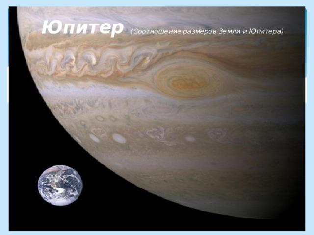 Юпитер ( Соотношение размеров Земли и Юпитера)