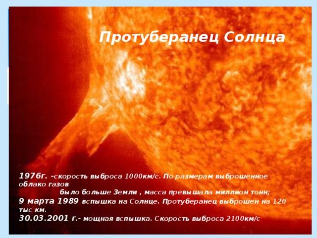 Протуберанец Солнца            1976г. –скорость выброса 1000км/с. По размерам выброшенное облако газов  было больше Земли , масса превышала миллион тонн;  9 марта 1989 вспышка на Солнце. Протуберанец выброшен на 120 тыс км.  30.03.2001 г .- мощная вспышка. Скорость выброса 2100км/с