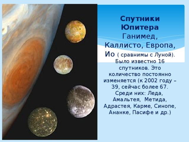 Спутники Юпитера Ганимед, Каллисто, Европа, Ио ( сравнимы с Луной).  Было известно 16 спутников. Это количество постоянно изменяется (к 2002 году – 39, сейчас более 67. Среди них: Леда, Амальтея, Метида, Адрастея, Карме, Синопе, Ананке, Пасифе и др.)