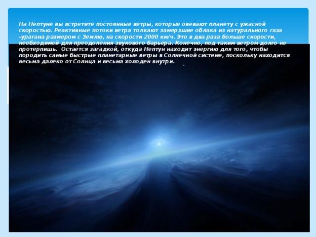 На Нептуне вы встретите постоянные ветры, которые овевают планету с ужасной скоростью. Реактивные потоки ветра толкают замерзшие облака из натурального газа -урагана размером с Землю, на скорости 2000 км/ч. Это в два раза больше скорости, необходимой для преодоления звукового барьера. Конечно, под таким ветром долго не протерпишь. Остается загадкой, откуда Нептун находит энергию для того, чтобы породить самые быстрые планетарные ветры в Солнечной системе, поскольку находится весьма далеко от Солнца и весьма холоден внутри.