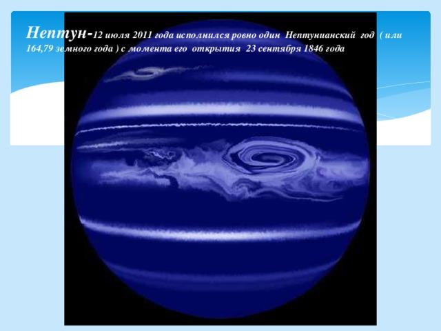 Нептун- 12 июля2011 годаисполнился ровно один Нептунианский год ( или 164,79земного года) с момента его открытия 23 сентября1846 года