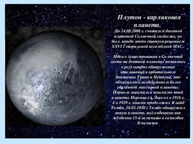 Плутон - карликовая планета.  До 24.08.2006 г. считался девятой планетой Солнечной системы, но был лишён этого статуса решением XXVI Генеральной ассамблеей МАС.   Идеи о существовании в Солнечной системе девятой планеты появились в результате обнаружения отклонений в орбитальном движении Урана и Нептуна, это объяснялось воздействием более удалённой массивной планеты. Первым занимался поисками этой планеты Персивалл Ловелл в 1916 г. А в 1929 г. поиски продолжил Клайд Томбо. 18.02.1930 г Томбо обнаружил новую планету, выглядевшую как звёздочка 15-й величины в созвездии Близнецов .