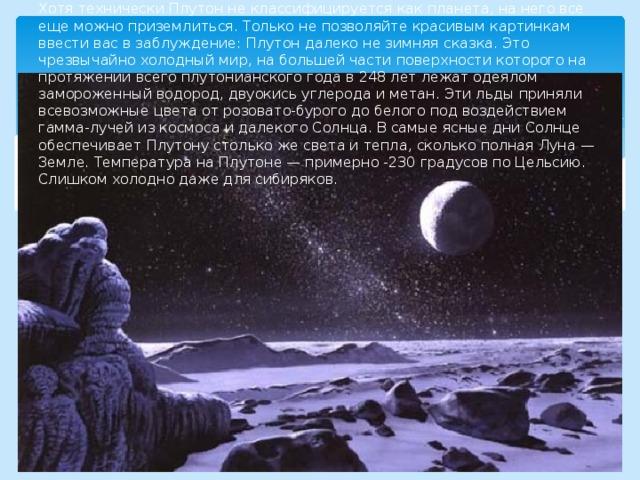 Хотя технически Плутон не классифицируется как планета, на него все еще можно приземлиться. Только не позволяйте красивым картинкам ввести вас в заблуждение: Плутон далеко не зимняя сказка. Это чрезвычайно холодный мир, на большей части поверхности которого на протяжении всего плутонианского года в 248 лет лежат одеялом замороженный водород, двуокись углерода и метан. Эти льды приняли всевозможные цвета от розовато-бурого до белого под воздействием гамма-лучей из космоса и далекого Солнца. В самые ясные дни Солнце обеспечивает Плутону столько же света и тепла, сколько полная Луна — Земле. Температура на Плутоне — примерно -230 градусов по Цельсию. Слишком холодно даже для сибиряков.