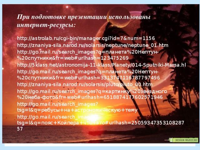 При подготовке презентации использованы интернет-ресурсы: http://astrolab.ru/cgi-bin/manager.cgi?id=7&num=1156 http://znaniya-sila.narod.ru/solarsis/neptune/neptune_01.htm http://go.mail.ru/search_images?q=планета%20Нептун-%20спутники&fr=web#urlhash=123475269 http://5klass.net/astronomija-11-klass/Planety/014-Sputniki-Marsa.hl http://go.mail.ru/search_images?q=планета%20Нептун-%20спутники&fr=web#urlhash=3313747116787797496 http://znaniya-sila.narod.ru/solarsis/pluto/pluto_00.htm http://go.mail.ru/search_images?q=картинку%20звёздного%20неба-фото&fr=web#urlhash=6518874177602571946 http://go.mail.ru/search_images?tsg=l&q=ребусы+на+астрономическую+тему http://go.mail.ru/search_images?tsg=l&q=пояс+Койпера+что+это#urlhash=2505934735310828757