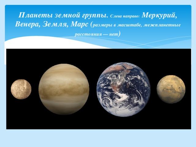 Планеты земной группы. Слева направо : Меркурий, Венера, Земля, Марс( размеры в масштабе, межпланетные расстояния— нет )