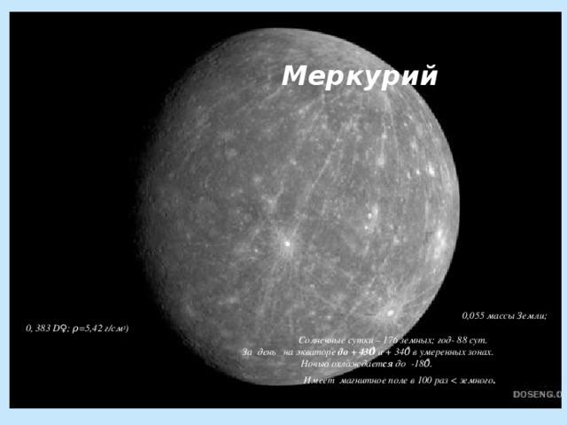 Меркурий               0,055 массы Земли; 0, 383 D♀; ρ=5,42 г/см 3 )  Солнечные сутки – 176 земных; год- 88 сут.   За день на экваторе до + 430̊ и + 340̊ в умеренных зонах.  Ночью охлаждает ся д о -180̊.  Имеет магнитное поле в 100 раз  .