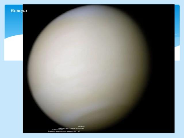 Венера                           ρ=5,24г/см 3   Солнечные сутки- 117 земных ; год –225 суток  магнитного поля нет   Температура дневного и ночного полушария + 470˚ + 480˚
