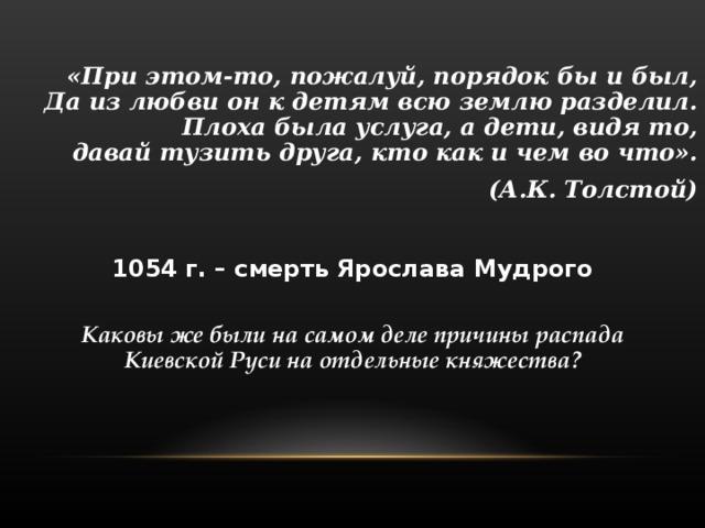 «При этом-то, пожалуй, порядок бы и был,  Да из любви он к детям всю землю разделил.  Плоха была услуга, а дети, видя то,  давай тузить друга , кто как и чем во что». (А.К. Толстой)  1054 г.  – смерть Ярослава Мудрого Каковы же были на самом деле причины распада  Киевской Руси на отдельные княжества?
