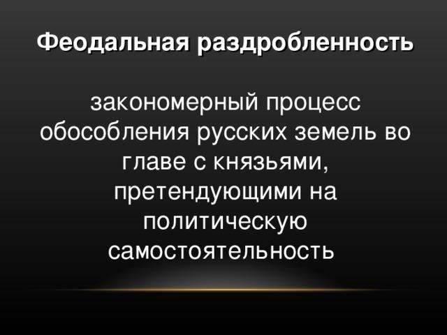 Феодальная раздробленность  закономерный процесс обособления русских земель во главе с князьями, претендующими на политическую самостоятельность