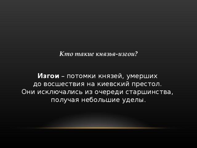 Кто такие князья-изгои?  Изгои – потомки князей, умерших   до восшествия  на киевский престол.   Они исключались из очереди старшинства,  получая небольшие уделы.