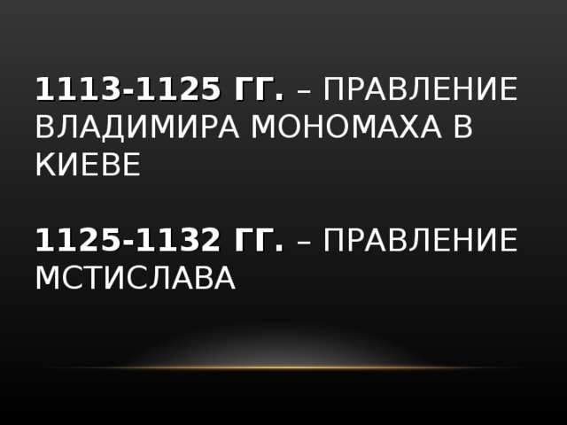 1113-1125 ГГ. – ПРАВЛЕНИЕ ВЛАДИМИРА МОНОМАХА В КИЕВЕ   1125-1132 ГГ. – ПРАВЛЕНИЕ МСТИСЛАВА