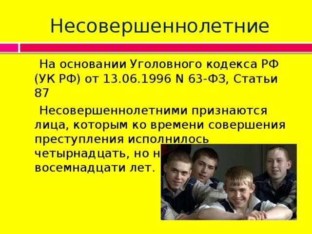 Несовершеннолетние  На основании Уголовного кодекса РФ (УК РФ) от 13.06.1996 N 63-ФЗ, Статьи 87  Несовершеннолетними признаются лица, которым ко времени совершения преступления исполнилось четырнадцать, но не исполнилось восемнадцати лет.
