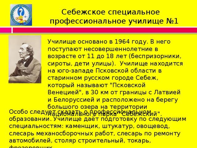 Себежское специальное  профессиональное училище №1 Училище основано в 1964 году. В него поступают несовершеннолетние в возрасте от 11 до 18 лет (беспризорники, сироты, дети улицы). Училище находится на юго-западе Псковской области в старинном русском городе Себеж, который называют