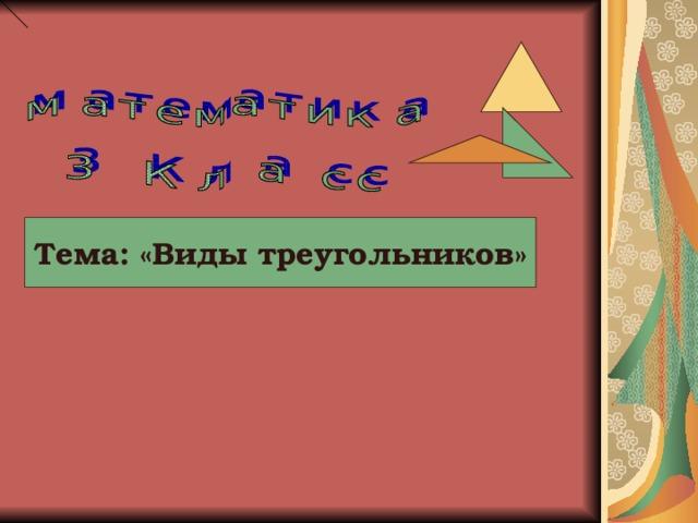 Тема: «Виды треугольников»