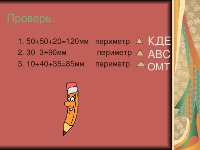 Проверь. КДЕ АВС 1. 50+50+20=120мм периметр 2. 30 3=90мм периметр 3. 10+40+35=85мм периметр 1. 50+50+20=120мм периметр 2. 30 3=90мм периметр 3. 10+40+35=85мм периметр ОМТ