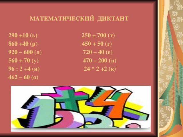 МАТЕМАТИЧЕСКИЙ ДИКТАНТ   290 +10 (ь) 250 + 700 (т)  860 +40 (р) 450 + 50 (г)  920 – 600 (л) 720 – 40 (е)  560 + 70 (у) 470 – 200 (н)  96 : 2 +4 (и) 24 * 2 +2 (к)  462 – 60 (о)