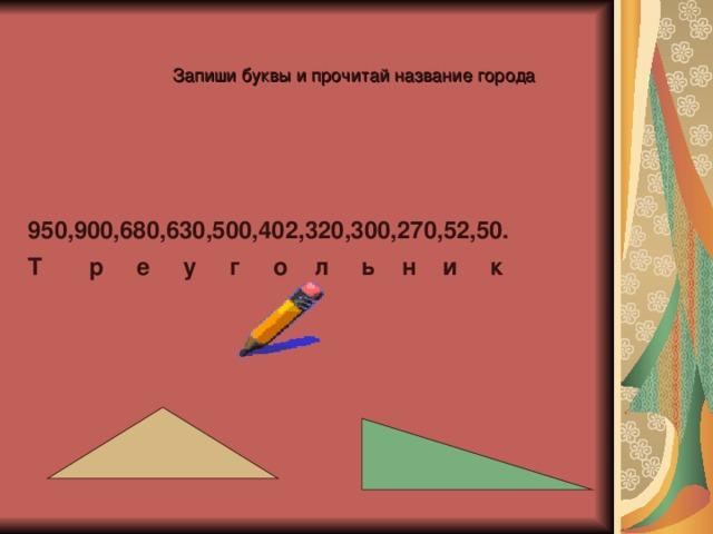 Запиши буквы и прочитай название города 950,900,680,630,500,402,320,300,270,52,50. Т р е у г о л ь н и к