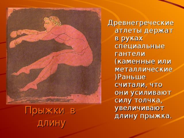 Древнегреческие атлеты держат в руках специальные гантели (каменные или металлические)Раньше считали, что они усиливают силу толчка, увеличивают длину прыжка. Прыжки в длину
