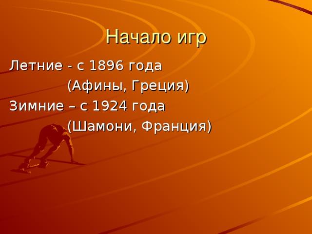Начало игр Летние - с 1896 года  (Афины, Греция) Зимние – с 1924 года  (Шамони, Франция)