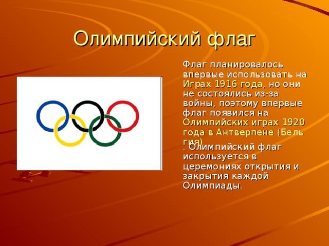 Олимпийский флаг  Флаг планировалось впервые использовать на Играх 1916 года , но они не состоялись из-за войны, поэтому впервые флаг появился на Олимпийских играх 1920 года в Антверпене (Бельгия) . Олимпийский флаг используется в церемониях открытия и закрытия каждой Олимпиады.