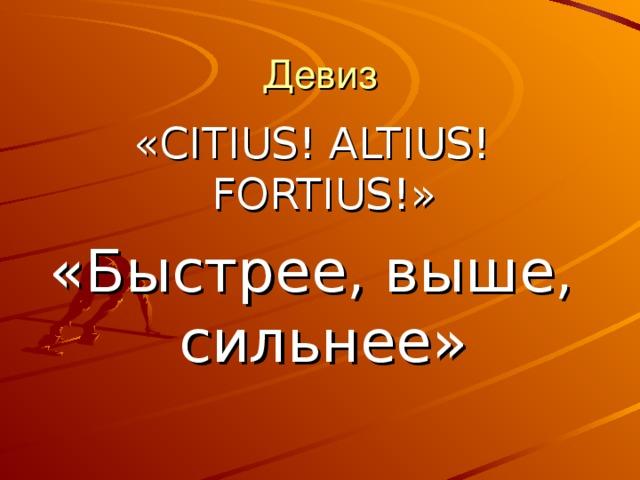 Девиз « CITIUS! ALTIUS! FORTIUS! » «Быстрее, выше, сильнее»