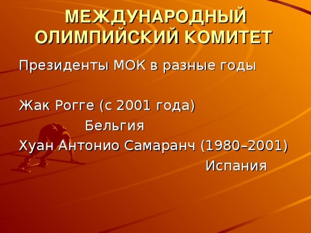 МЕЖДУНАРОДНЫЙ ОЛИМПИЙСКИЙ КОМИТЕТ  Президенты МОК в разные годы Жак Рогге (с 2001 года)  Бельгия Хуан Антонио Самаранч (1980–2001)        Испания