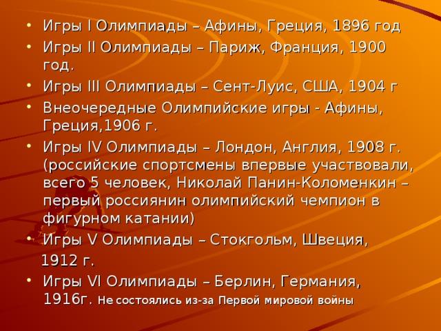 Игры I Олимпиады – Афины, Греция, 1896 год Игры II Олимпиады – Париж, Франция, 1900 год. Игры III Олимпиады – Сент-Луис, США, 1904 г Внеочередные Олимпийские игры - Афины, Греция,1906 г. Игры IV Олимпиады – Лондон, Англия, 1908 г. (российские спортсмены впервые участвовали, всего 5 человек, Николай Панин-Коломенкин – первый россиянин олимпийский чемпион в фигурном катании) Игры V Олимпиады – Стокгольм, Швеция,  1912 г. Игры VI Олимпиады – Берлин, Германия, 1916г. Не состоялись из-за Первой мировой войны