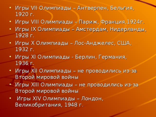 Игры VII Олимпиады – Антверпен, Бельгия, 1920 г. Игры VIII Олимпиады – Париж, Франция,1924г. Игры IX Олимпиады – Амстердам, Нидерланды, 1928 г. Игры X Олимпиады – Лос-Анджелес, США, 1932 г. Игры XI Олимпиады - Берлин, Германия, 1936 г. Игры XII Олимпиады  – не проводились из-за Второй мировой войны Игры XIII Олимпиады  – не проводились из-за Второй мировой войны  Игры XIV Олимпиады  – Лондон, Великобритания, 1948 г.