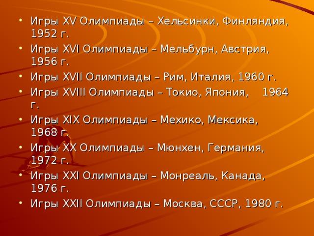 Игры XV Олимпиады – Хельсинки, Финляндия, 1952 г. Игры XVI Олимпиады – Мельбурн, Австрия, 1956 г. Игры XVII Олимпиады – Рим, Италия, 1960 г. Игры XVIII Олимпиады – Токио, Япония, 1964 г. Игры XIX Олимпиады – Мехико, Мексика, 1968 г. Игры XX Олимпиады – Мюнхен, Германия, 1972 г. Игры XXI Олимпиады – Монреаль, Канада, 1976 г. Игры XXII Олимпиады – Москва, СССР, 1980 г.